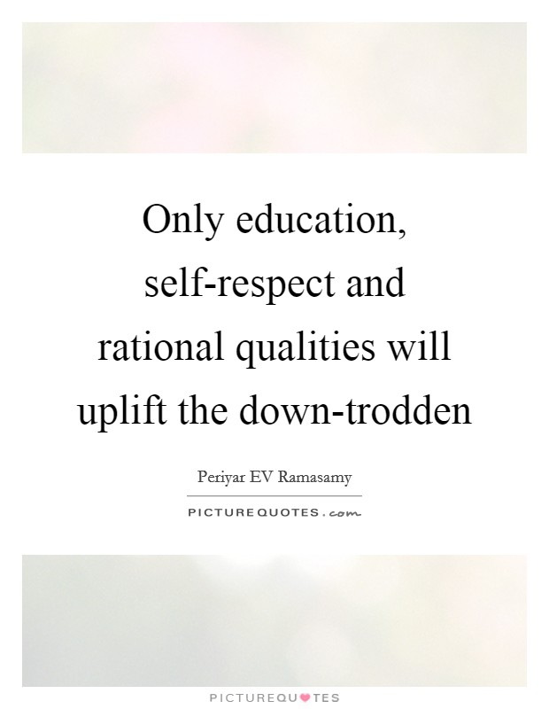 Only education, self-respect and rational qualities will uplift the down-trodden Picture Quote #1