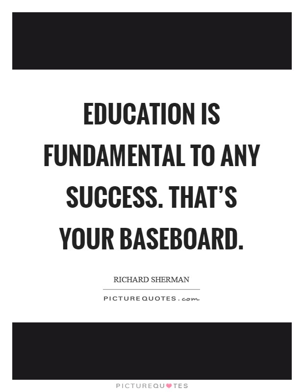 Education is fundamental to any success. That's your baseboard. Picture Quote #1