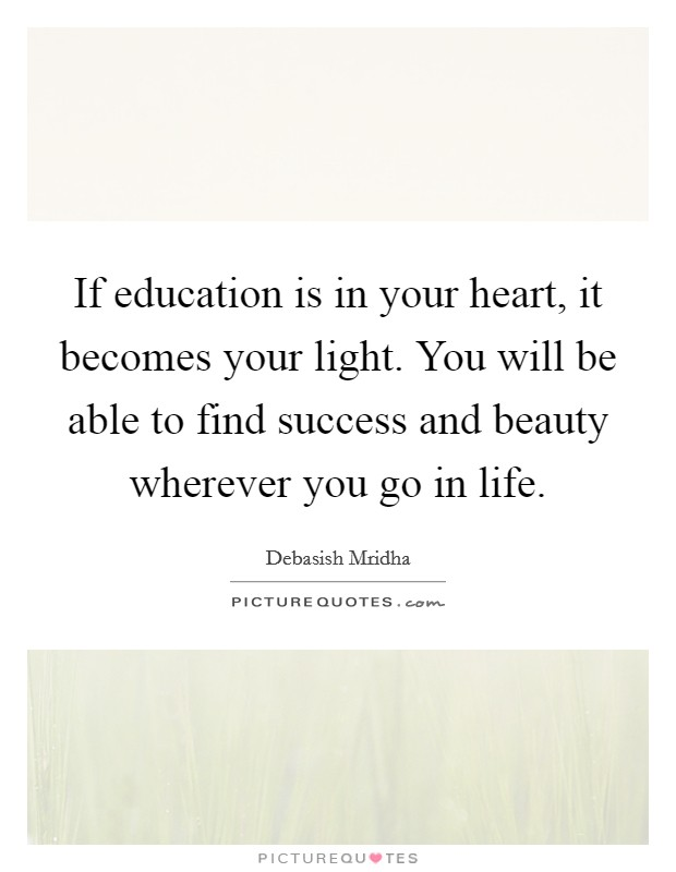If education is in your heart, it becomes your light. You will be able to find success and beauty wherever you go in life Picture Quote #1