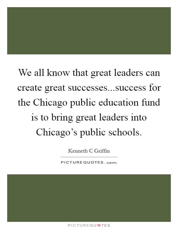 We all know that great leaders can create great successes...success for the Chicago public education fund is to bring great leaders into Chicago's public schools. Picture Quote #1
