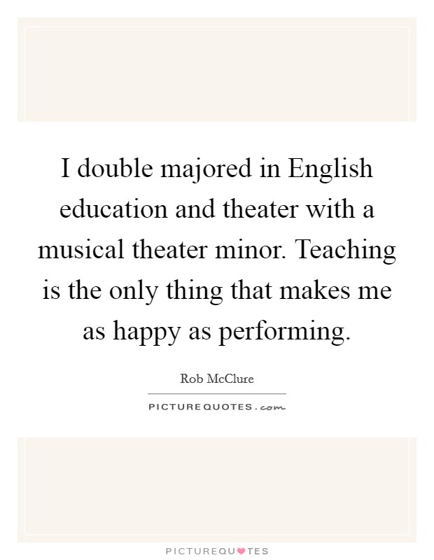 I double majored in English education and theater with a musical theater minor. Teaching is the only thing that makes me as happy as performing Picture Quote #1