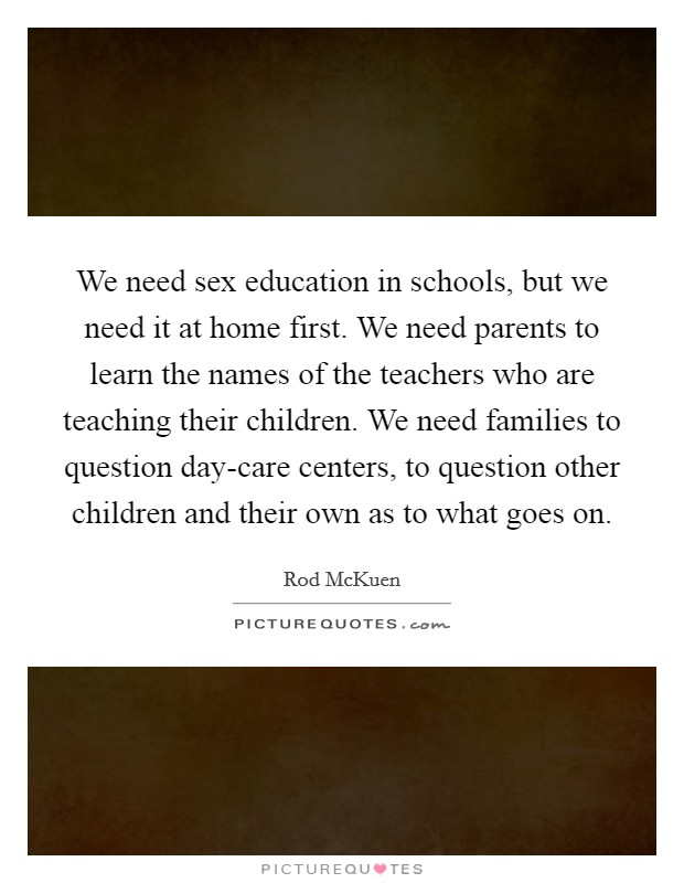 We need sex education in schools, but we need it at home first. We need parents to learn the names of the teachers who are teaching their children. We need families to question day-care centers, to question other children and their own as to what goes on Picture Quote #1
