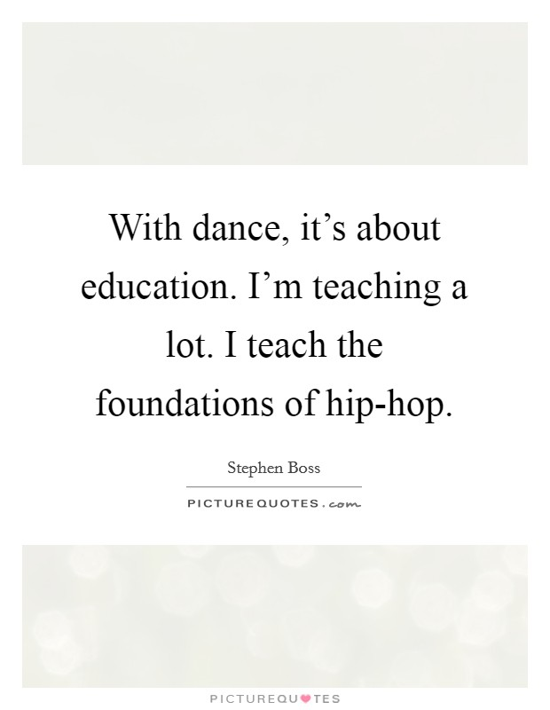 With dance, it's about education. I'm teaching a lot. I teach the foundations of hip-hop Picture Quote #1