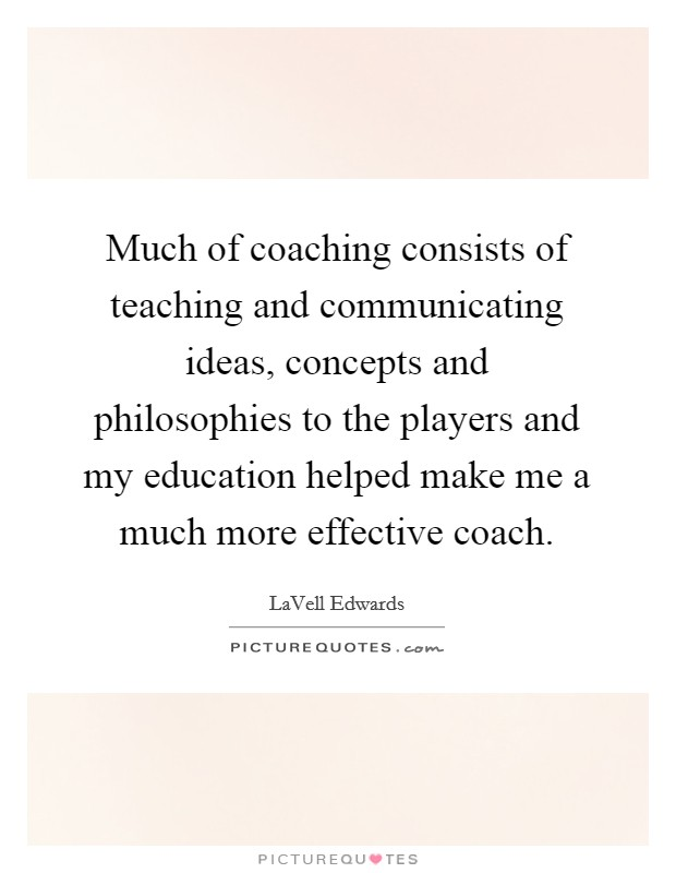 Much of coaching consists of teaching and communicating ideas, concepts and philosophies to the players and my education helped make me a much more effective coach Picture Quote #1