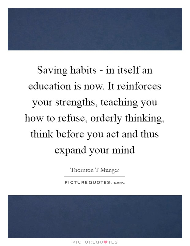 Saving habits - in itself an education is now. It reinforces your strengths, teaching you how to refuse, orderly thinking, think before you act and thus expand your mind Picture Quote #1