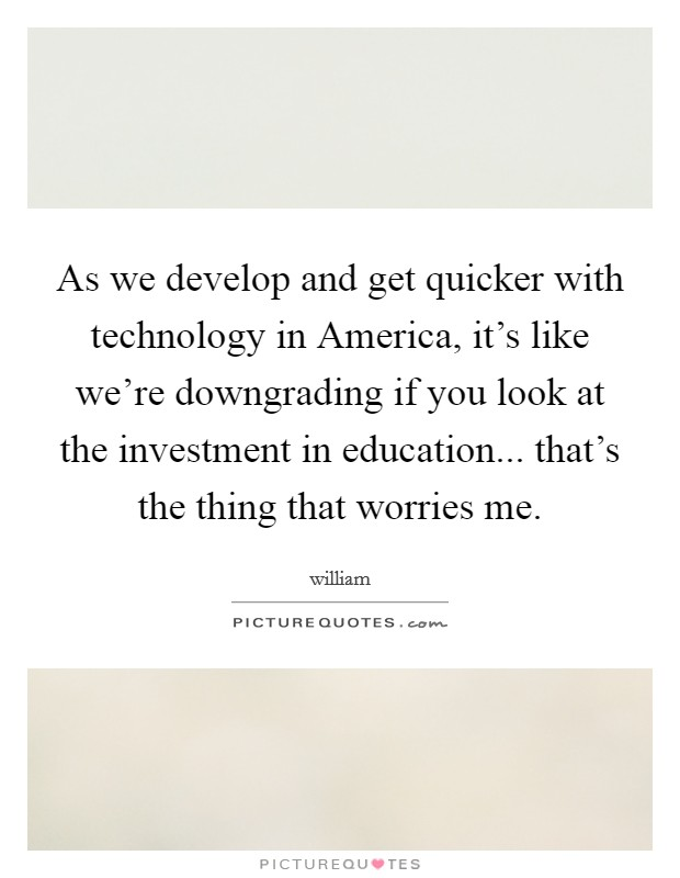 As we develop and get quicker with technology in America, it's like we're downgrading if you look at the investment in education... that's the thing that worries me Picture Quote #1