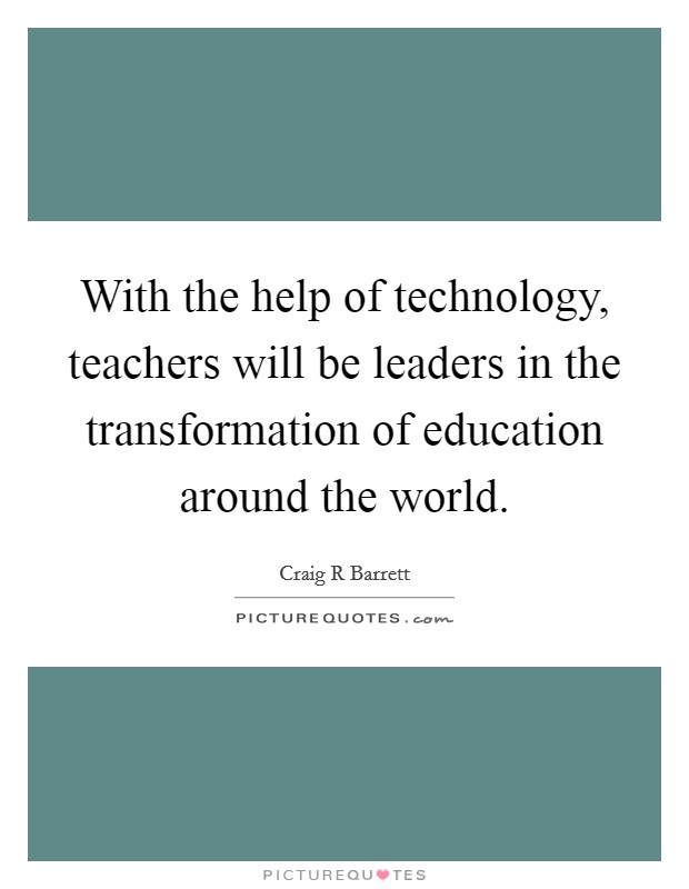 With the help of technology, teachers will be leaders in the transformation of education around the world Picture Quote #1