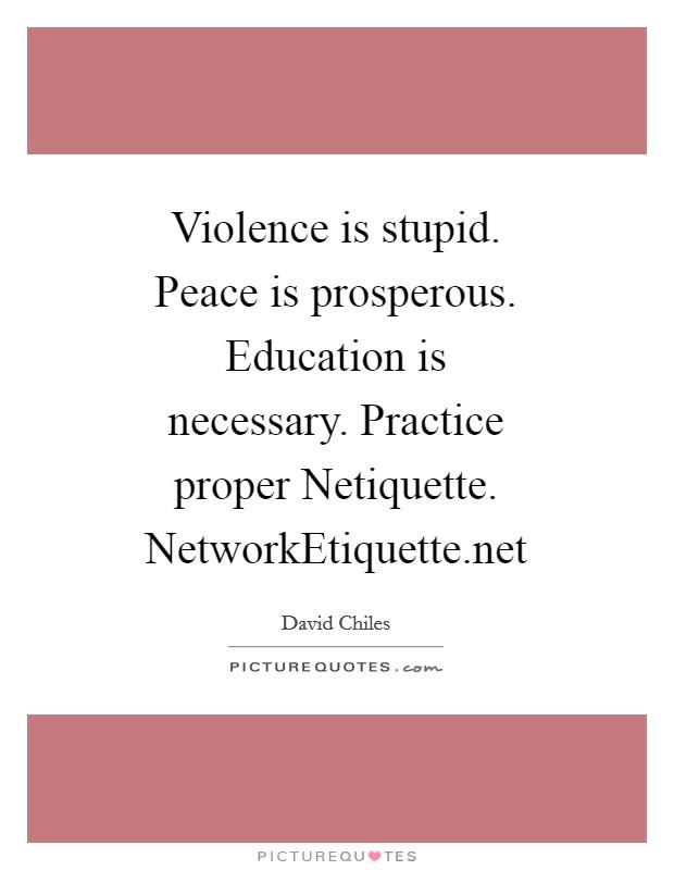 Violence is stupid. Peace is prosperous. Education is necessary. Practice proper Netiquette. NetworkEtiquette.net Picture Quote #1