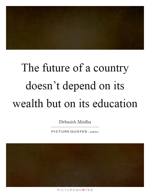 The future of a country doesn't depend on its wealth but on its education Picture Quote #1