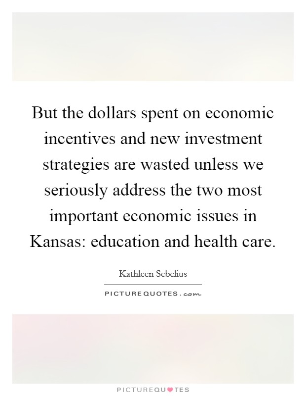 But the dollars spent on economic incentives and new investment strategies are wasted unless we seriously address the two most important economic issues in Kansas: education and health care Picture Quote #1