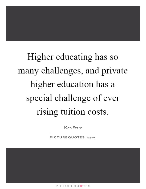 Higher educating has so many challenges, and private higher education has a special challenge of ever rising tuition costs. Picture Quote #1