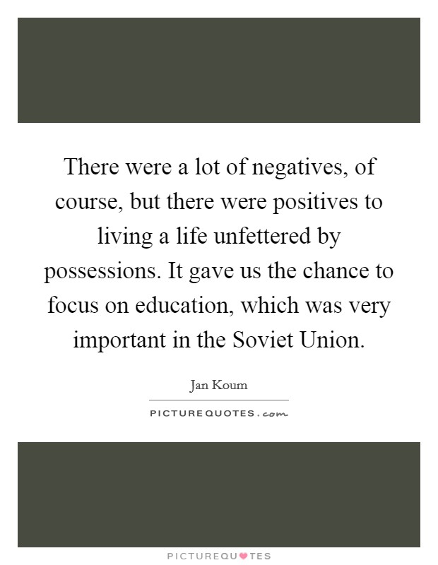 There were a lot of negatives, of course, but there were positives to living a life unfettered by possessions. It gave us the chance to focus on education, which was very important in the Soviet Union Picture Quote #1