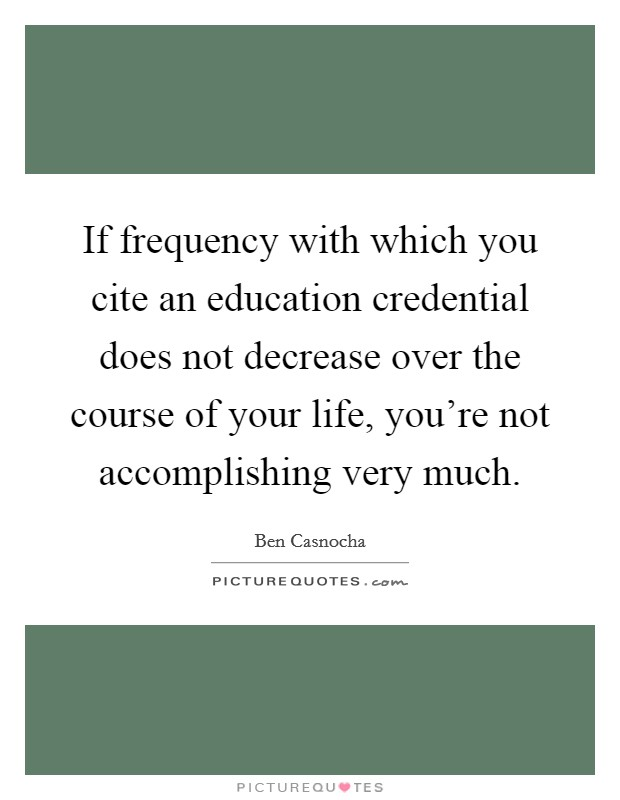 If frequency with which you cite an education credential does not decrease over the course of your life, you're not accomplishing very much Picture Quote #1