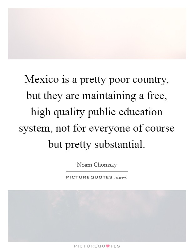 Mexico is a pretty poor country, but they are maintaining a free, high quality public education system, not for everyone of course but pretty substantial Picture Quote #1