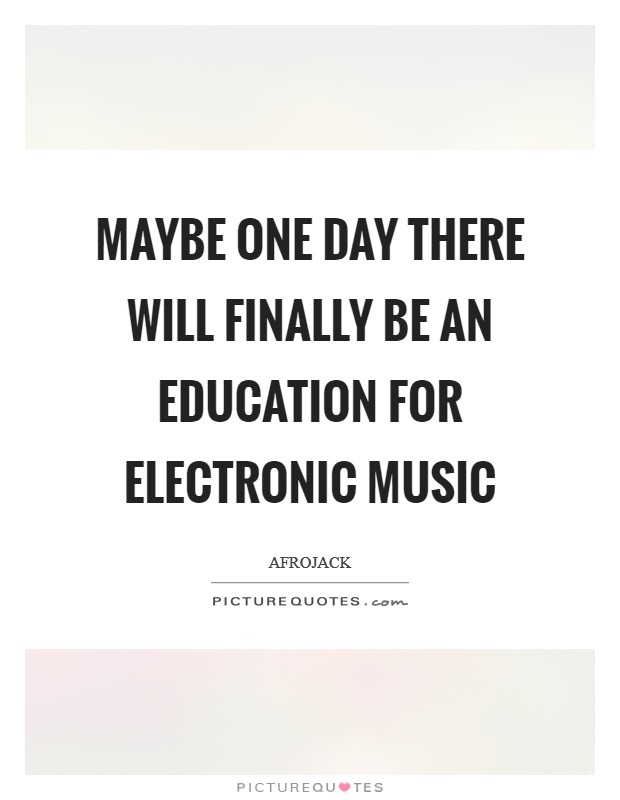 Maybe one day there will finally be an education for electronic music Picture Quote #1