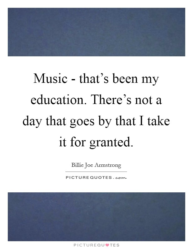 Music - that's been my education. There's not a day that goes by that I take it for granted. Picture Quote #1