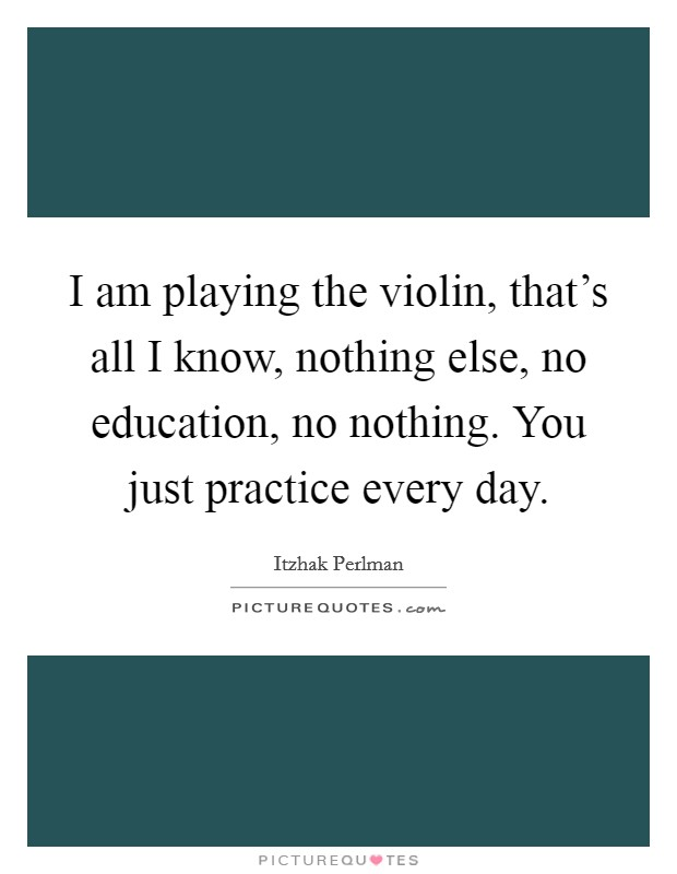 I am playing the violin, that's all I know, nothing else, no education, no nothing. You just practice every day Picture Quote #1