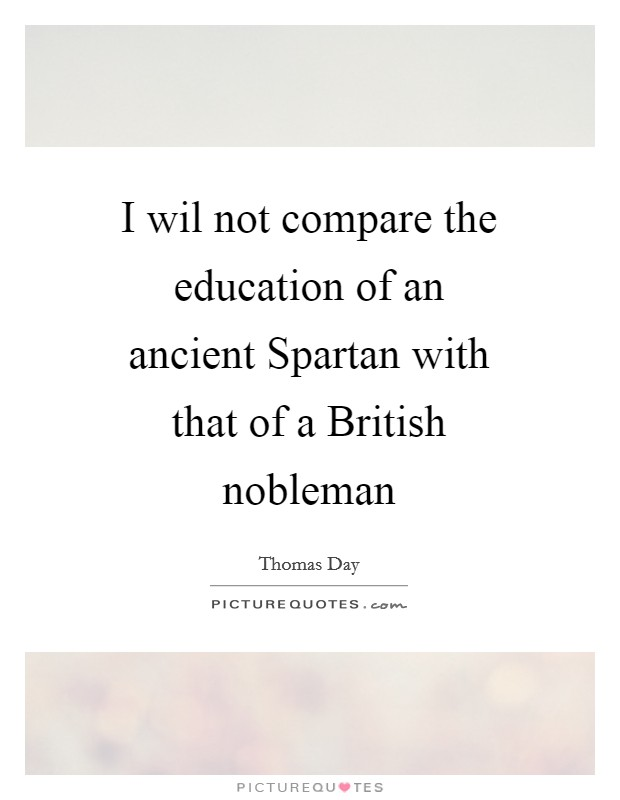 I wil not compare the education of an ancient Spartan with that of a British nobleman Picture Quote #1