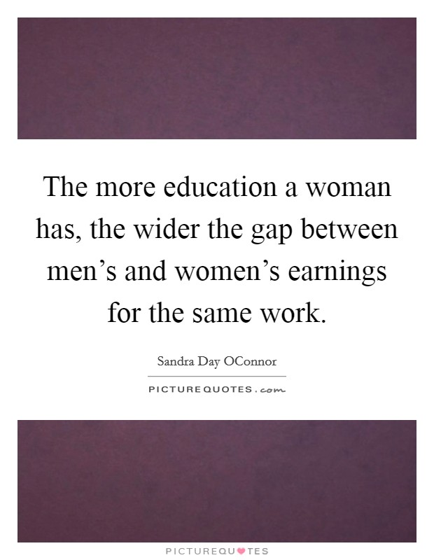 The more education a woman has, the wider the gap between men's and women's earnings for the same work Picture Quote #1