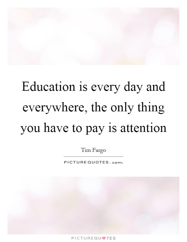 Education is every day and everywhere, the only thing you have to pay is attention Picture Quote #1