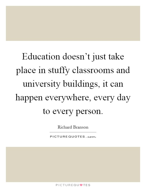 Education doesn't just take place in stuffy classrooms and university buildings, it can happen everywhere, every day to every person Picture Quote #1