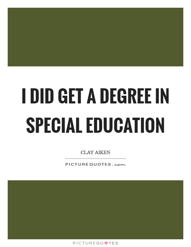 I did get a degree in special education Picture Quote #1