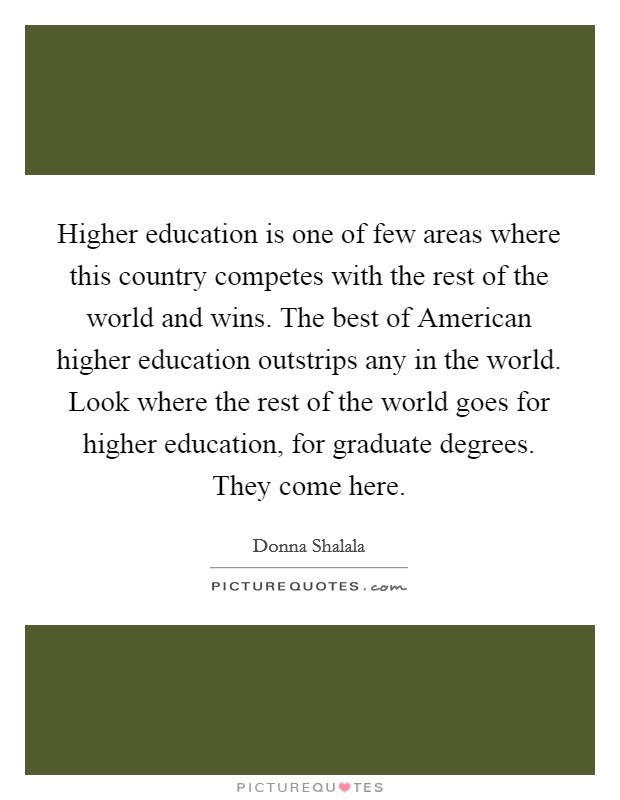 Higher education is one of few areas where this country competes with the rest of the world and wins. The best of American higher education outstrips any in the world. Look where the rest of the world goes for higher education, for graduate degrees. They come here Picture Quote #1