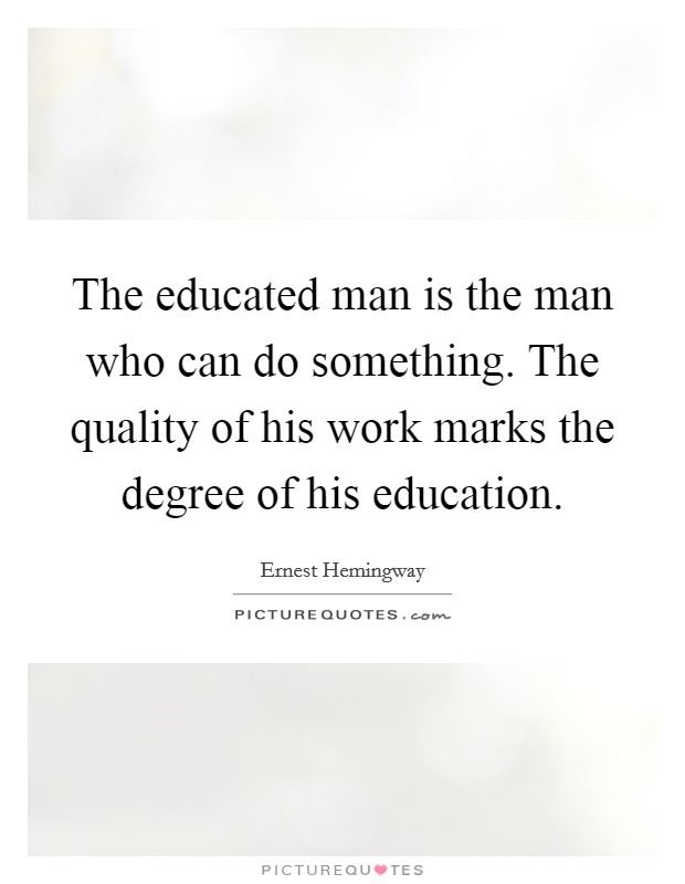 The educated man is the man who can do something. The quality of his work marks the degree of his education Picture Quote #1