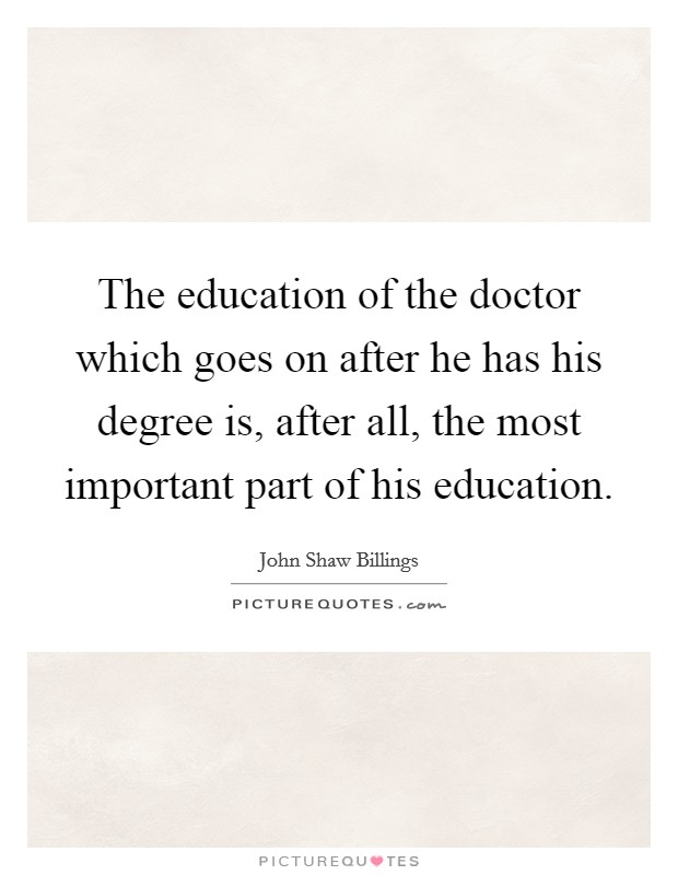 The education of the doctor which goes on after he has his degree is, after all, the most important part of his education Picture Quote #1