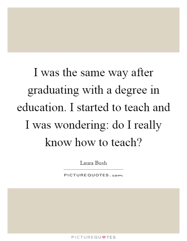 I was the same way after graduating with a degree in education. I started to teach and I was wondering: do I really know how to teach? Picture Quote #1