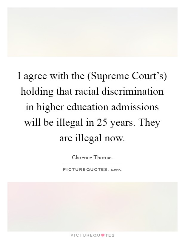 I agree with the (Supreme Court's) holding that racial discrimination in higher education admissions will be illegal in 25 years. They are illegal now Picture Quote #1