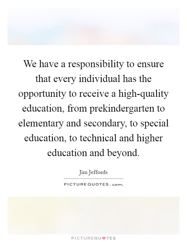 We have a responsibility to ensure that every individual has the opportunity to receive a high-quality education, from prekindergarten to elementary and secondary, to special education, to technical and higher education and beyond Picture Quote #1