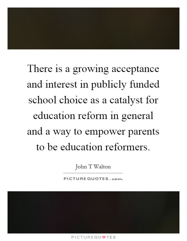 There is a growing acceptance and interest in publicly funded school choice as a catalyst for education reform in general and a way to empower parents to be education reformers Picture Quote #1
