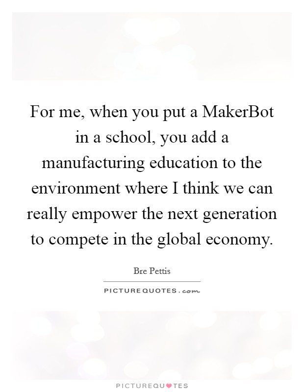 For me, when you put a MakerBot in a school, you add a manufacturing education to the environment where I think we can really empower the next generation to compete in the global economy Picture Quote #1