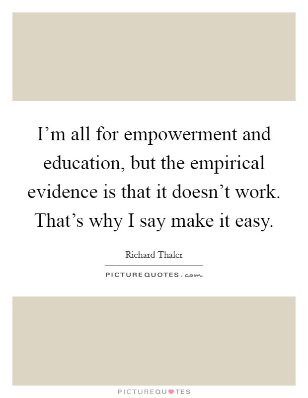 I'm all for empowerment and education, but the empirical evidence is that it doesn't work. That's why I say make it easy Picture Quote #1