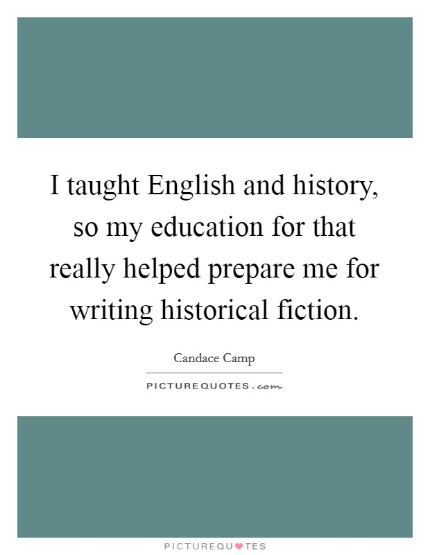 I taught English and history, so my education for that really helped prepare me for writing historical fiction Picture Quote #1