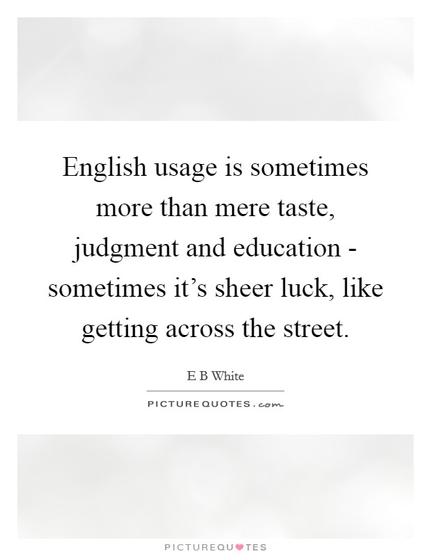 English usage is sometimes more than mere taste, judgment and education - sometimes it's sheer luck, like getting across the street Picture Quote #1