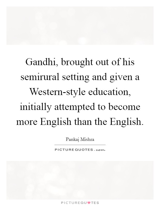 Gandhi, brought out of his semirural setting and given a Western-style education, initially attempted to become more English than the English Picture Quote #1