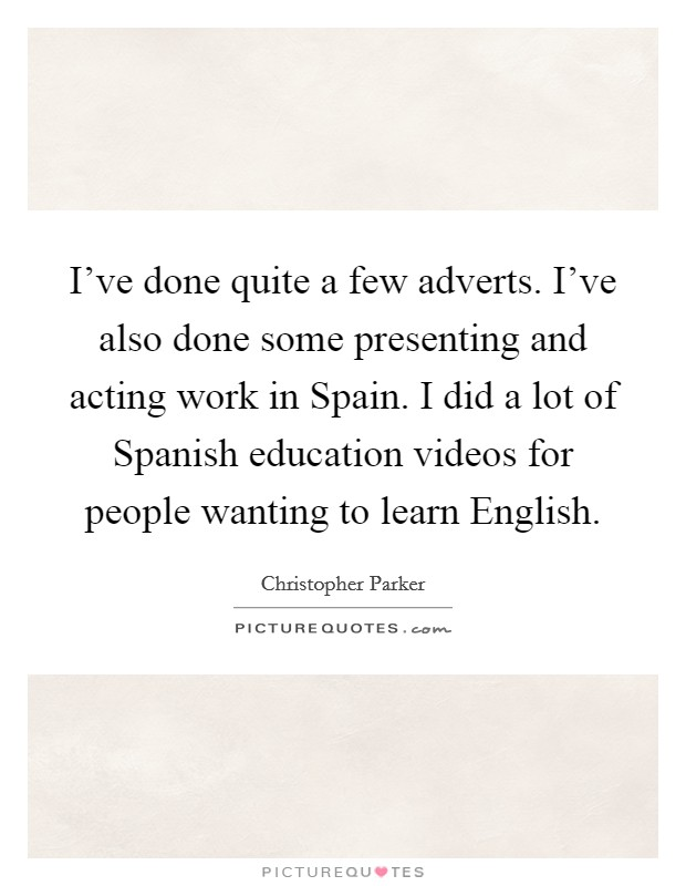 I've done quite a few adverts. I've also done some presenting and acting work in Spain. I did a lot of Spanish education videos for people wanting to learn English Picture Quote #1