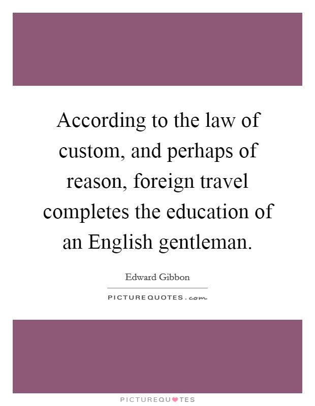 According to the law of custom, and perhaps of reason, foreign travel completes the education of an English gentleman Picture Quote #1
