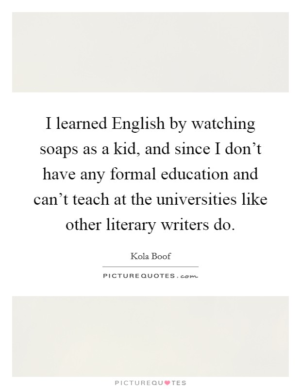 I learned English by watching soaps as a kid, and since I don't have any formal education and can't teach at the universities like other literary writers do Picture Quote #1