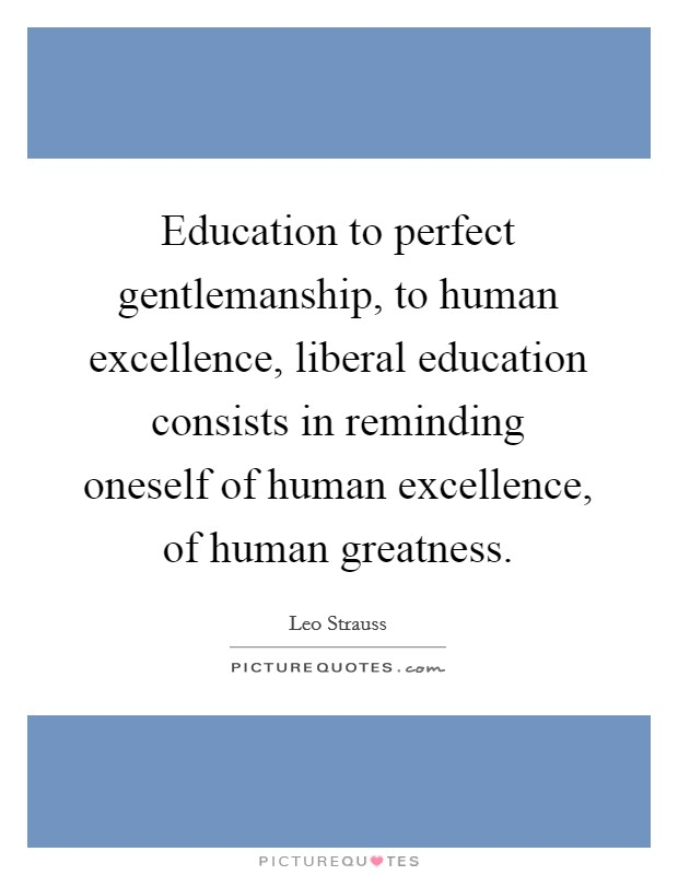 Education to perfect gentlemanship, to human excellence, liberal education consists in reminding oneself of human excellence, of human greatness Picture Quote #1