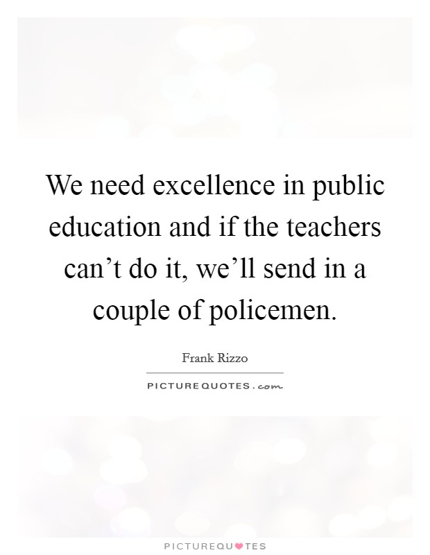We need excellence in public education and if the teachers can't do it, we'll send in a couple of policemen Picture Quote #1