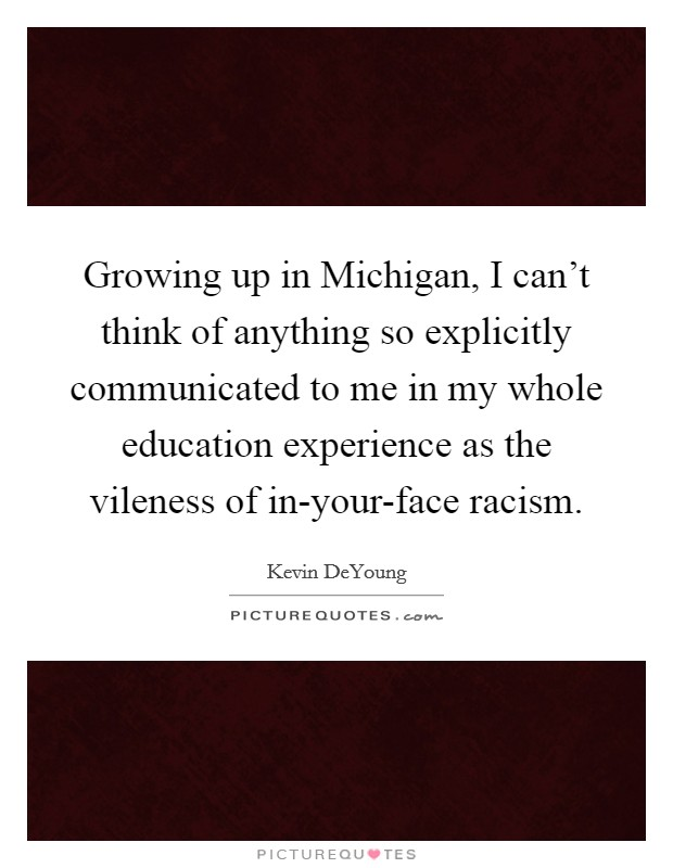 Growing up in Michigan, I can't think of anything so explicitly communicated to me in my whole education experience as the vileness of in-your-face racism Picture Quote #1