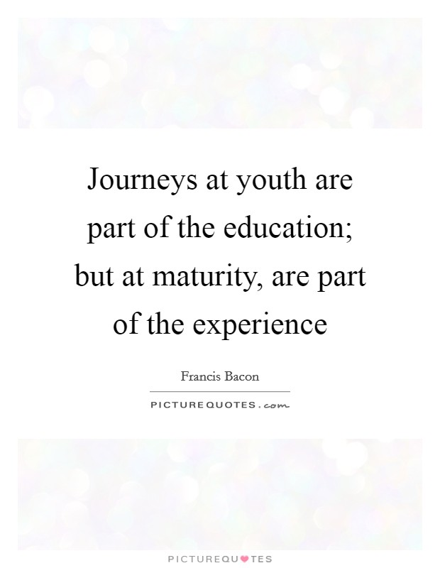 Journeys at youth are part of the education; but at maturity, are part of the experience Picture Quote #1