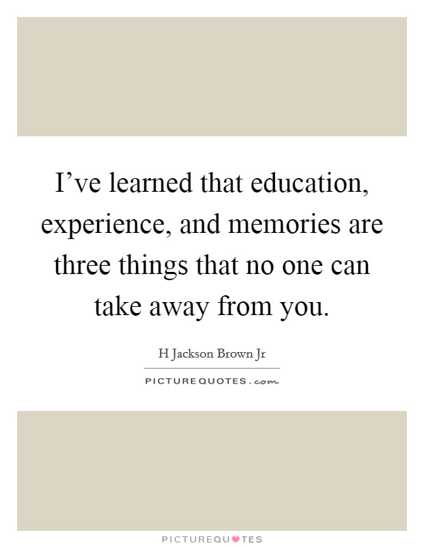 I've learned that education, experience, and memories are three things that no one can take away from you Picture Quote #1