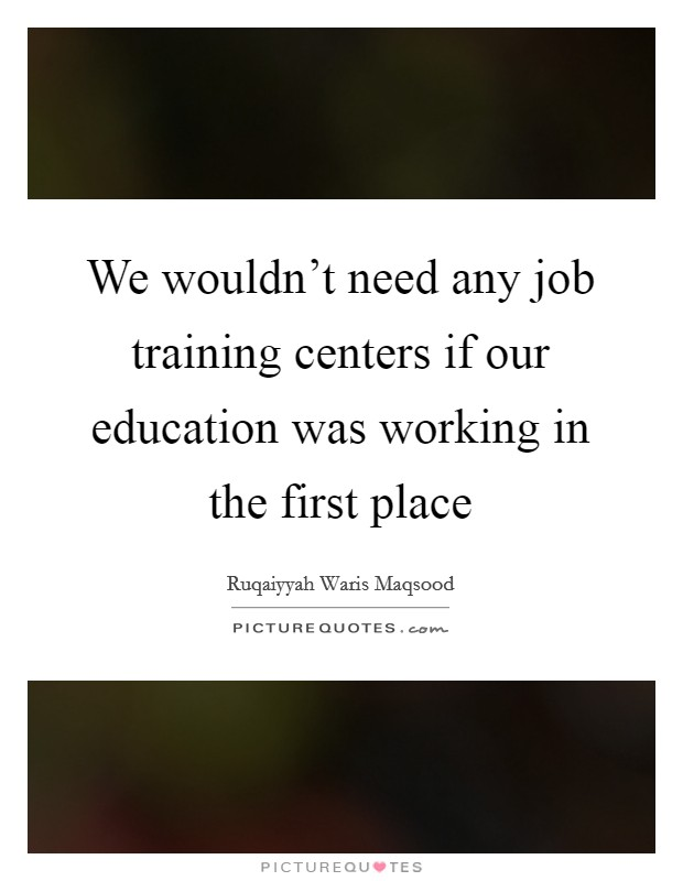 We wouldn't need any job training centers if our education was working in the first place Picture Quote #1