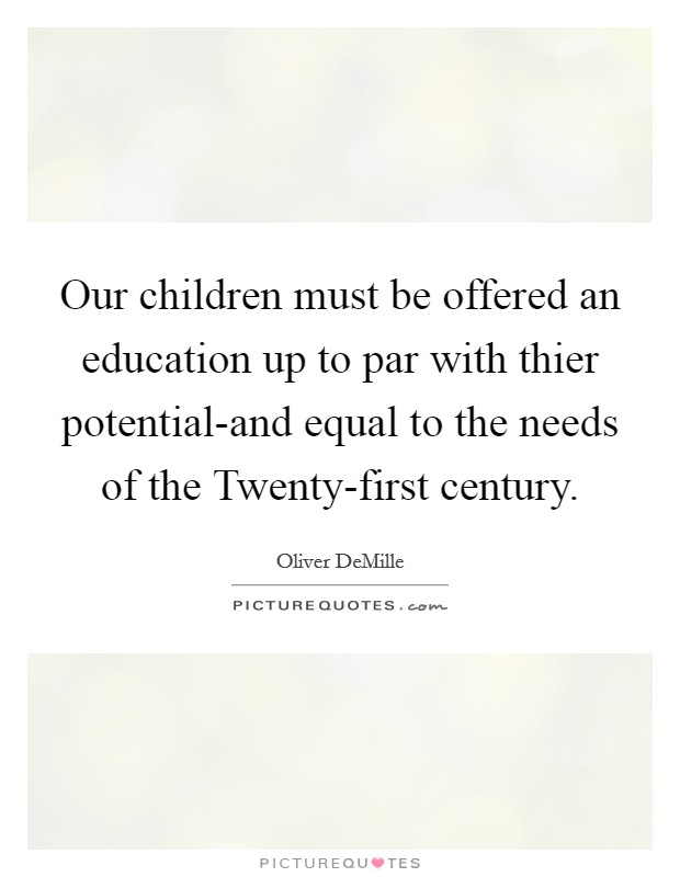 Our children must be offered an education up to par with thier potential-and equal to the needs of the Twenty-first century Picture Quote #1