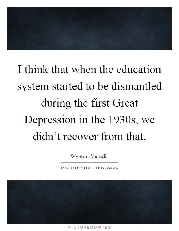 I think that when the education system started to be dismantled during the first Great Depression in the 1930s, we didn't recover from that. Picture Quote #1