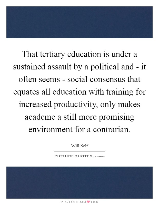 That tertiary education is under a sustained assault by a political and - it often seems - social consensus that equates all education with training for increased productivity, only makes academe a still more promising environment for a contrarian Picture Quote #1